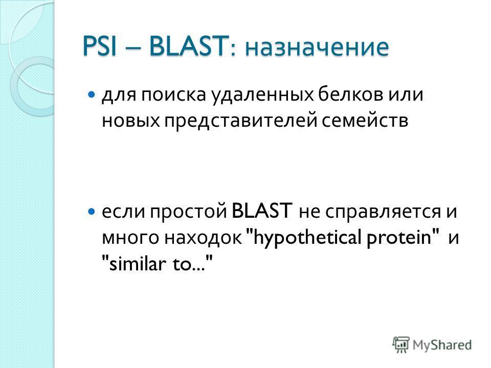 PSI – BLAST: назначение для поиска удаленных белков или новых представителей семейств если простой BLAST не справляется и много находок hypothetical protein и similar to...