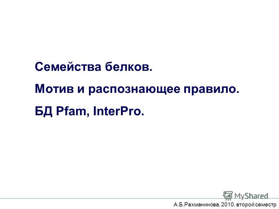 Семейства белков. Мотив и распознающее правило. БД Pfam, InterPro. А.Б.Рахманинова, 2010, второй семестр
