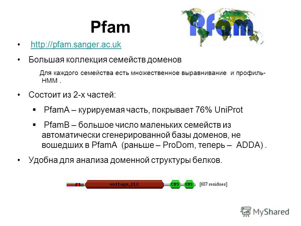 Pfam http://pfam.sanger.ac.uk Большая коллекция семейств доменов Для каждого семейства есть множественное выравнивание и профиль- HMM. Состоит из 2-х частей: PfamA – курируемая часть, покрывает 76% UniProt PfamB – большое число маленьких семейств из