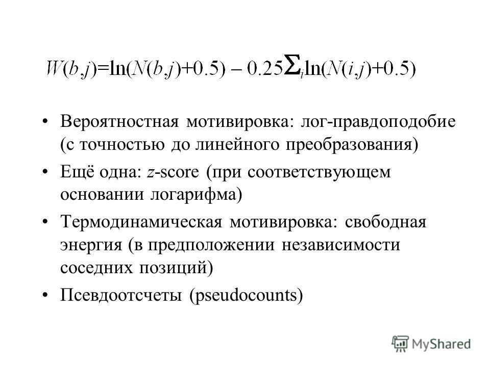 Вероятностная мотивировка: лог-правдоподобие (с точностью до линейного преобразования) Ещё одна: z-score (при соответствующем основании логарифма) Термодинамическая мотивировка: свободная энергия (в предположении независимости соседних позиций) Псевд