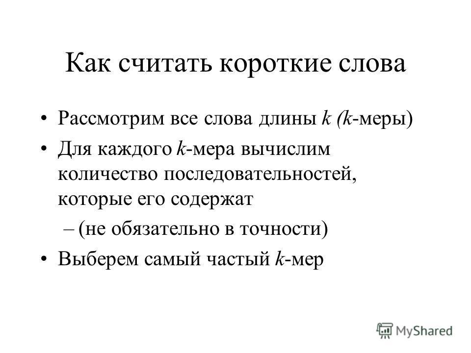 Как считать короткие слова Рассмотрим все слова длины k (k-меры) Для каждого k-мера вычислим количество последовательностей, которые его содержат –(не обязательно в точности) Выберем самый частый k-мер