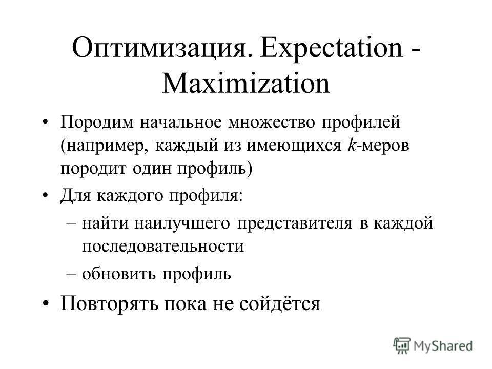 Оптимизация. Expectation - Maximization Породим начальное множество профилей (например, каждый из имеющихся k-меров породит один профиль) Для каждого профиля: –найти наилучшего представителя в каждой последовательности –обновить профиль Повторять пок