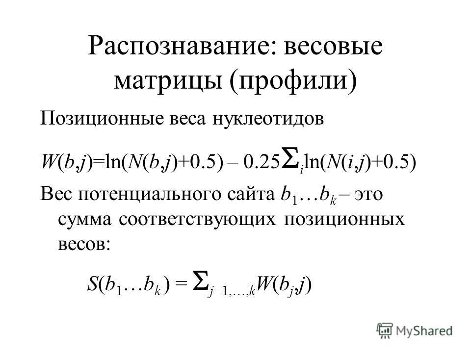 Распознавание: весовые матрицы (профили) Позиционные веса нуклеотидов W(b,j)=ln(N(b,j)+0.5) – 0.25 i ln(N(i,j)+0.5) Вес потенциального сайта b 1 …b k – это сумма соответствующих позиционных весов: S(b 1 …b k ) = j=1,…,k W(b j,j)