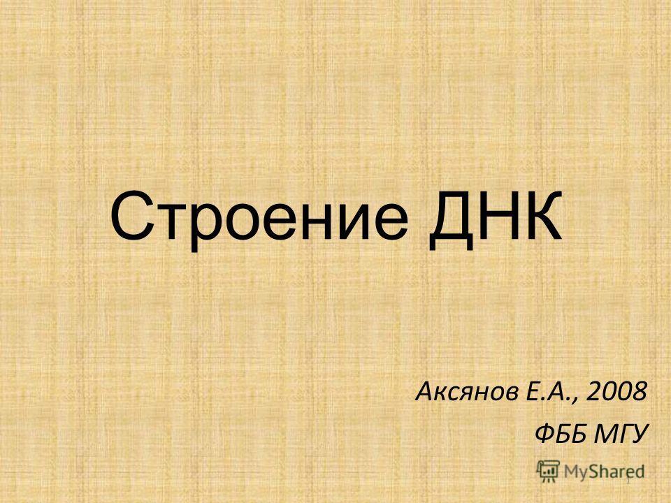 Строение ДНК Аксянов Е.А., 2008 ФББ МГУ 1