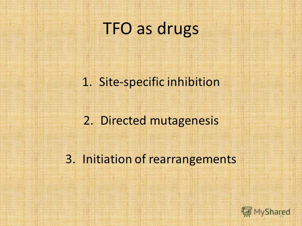 TFO as drugs 1.Site-specific inhibition 2.Directed mutagenesis 3.Initiation of rearrangements 12