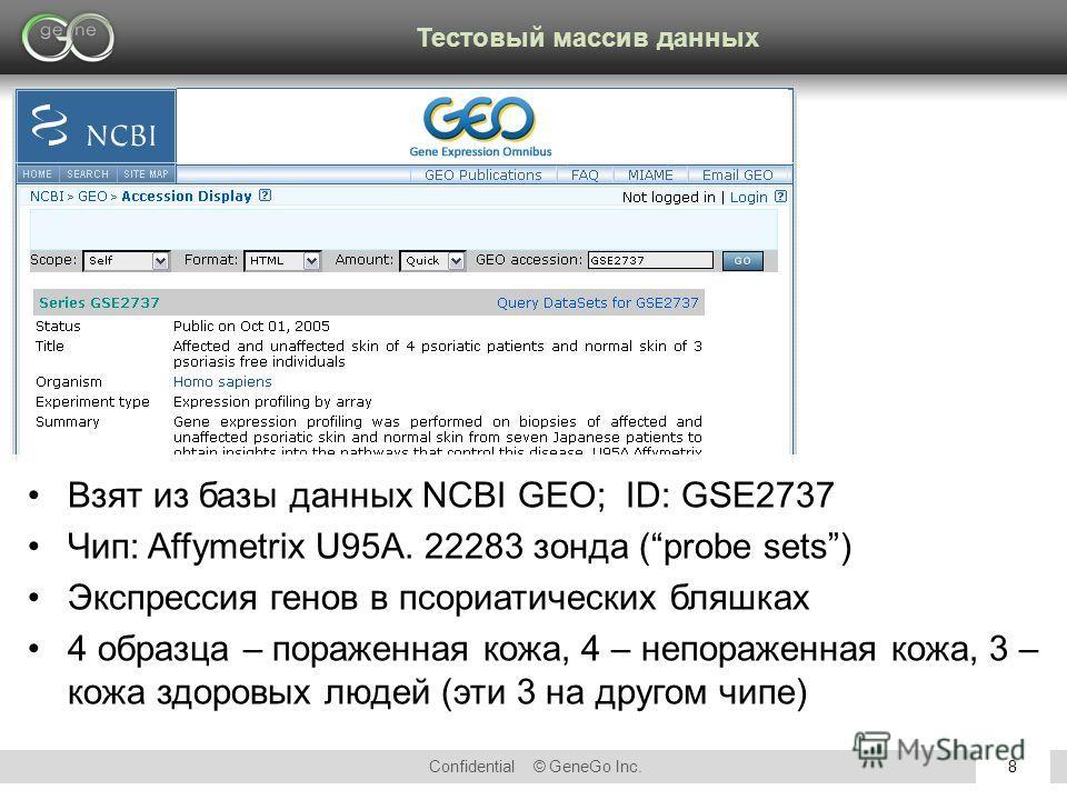 Confidential © GeneGo Inc.8 Взят из базы данных NCBI GEO; ID: GSE2737 Чип: Affymetrix U95A. 22283 зонда (probe sets) Экспрессия генов в псориатических бляшках 4 образца – пораженная кожа, 4 – непораженная кожа, 3 – кожа здоровых людей (эти 3 на друго
