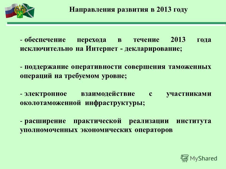 Направления развития в 2013 году - обеспечение перехода в течение 2013 года исключительно на Интернет - декларирование; - поддержание оперативности совершения таможенных операций на требуемом уровне; - электронное взаимодействие с участниками околота