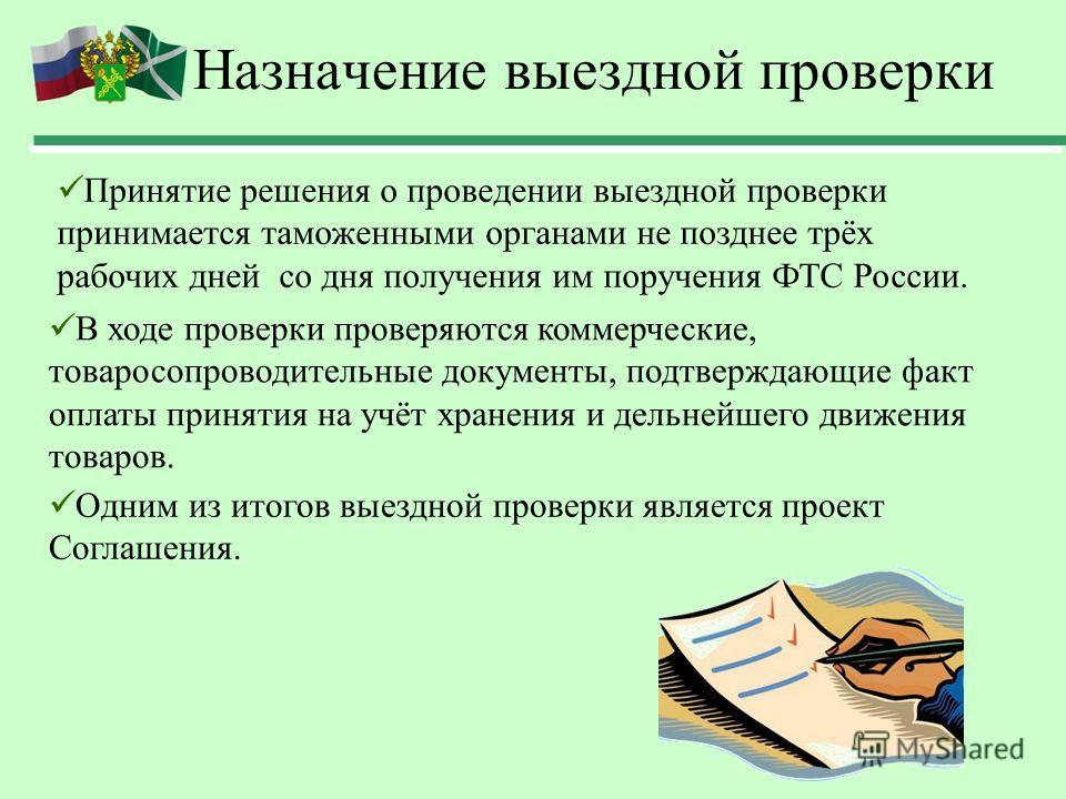 Назначение выездной проверки В ходе проверки проверяются коммерческие, товаросопроводительные документы, подтверждающие факт оплаты принятия на учёт хранения и дельнейшего движения товаров. Одним из итогов выездной проверки является проект Соглашения