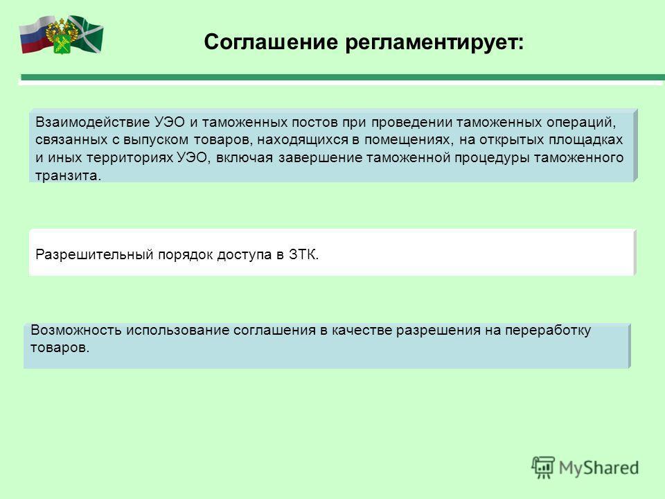 Соглашение регламентирует: Взаимодействие УЭО и таможенных постов при проведении таможенных операций, связанных с выпуском товаров, находящихся в помещениях, на открытых площадках и иных территориях УЭО, включая завершение таможенной процедуры таможе