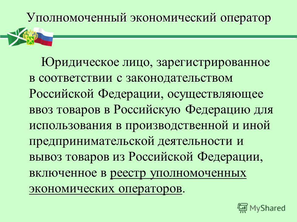 Уполномоченный экономический оператор Юридическое лицо, зарегистрированное в соответствии с законодательством Российской Федерации, осуществляющее ввоз товаров в Российскую Федерацию для использования в производственной и иной предпринимательской дея