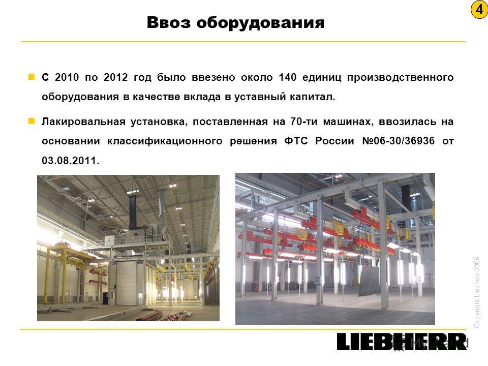 Copyright Liebherr 2006 Ввоз оборудования С 2010 по 2012 год было ввезено около 140 единиц производственного оборудования в качестве вклада в уставный капитал. Лакировальная установка, поставленная на 70-ти машинах, ввозилась на основании классификац