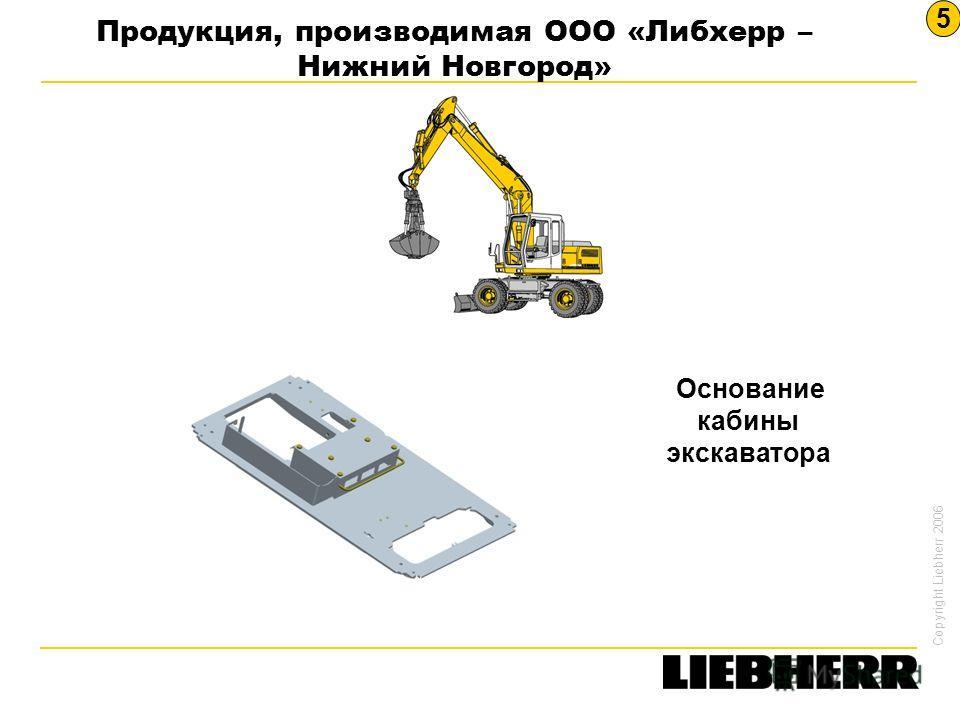 Copyright Liebherr 2006 Основание кабины экскаватора Продукция, производимая ООО «Либхерр – Нижний Новгород» 5