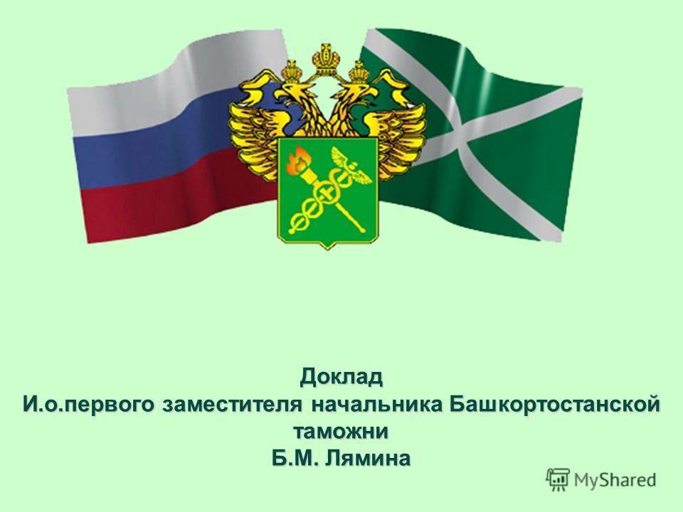 Доклад И.о.первого заместителя начальника Башкортостанской таможни Б.М. Лямина