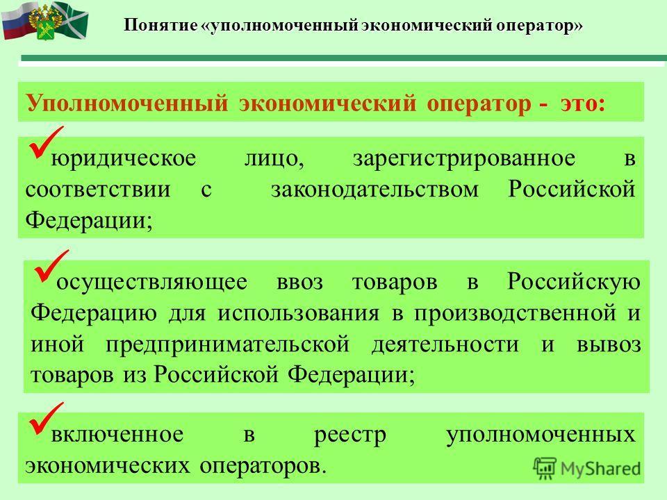 Понятие «уполномоченный экономический оператор» Уполномоченный экономический оператор - это: юридическое лицо, зарегистрированное в соответствии с законодательством Российской Федерации; осуществляющее ввоз товаров в Российскую Федерацию для использо