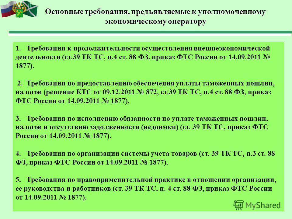 Основные требования, предъявляемые к уполномоченному экономическому оператору 1.Требования к продолжительности осуществления внешнеэкономической деятельности (ст.39 ТК ТС, п.4 ст. 88 ФЗ, приказ ФТС России от 14.09.2011 1877). 2.Требования по предоста