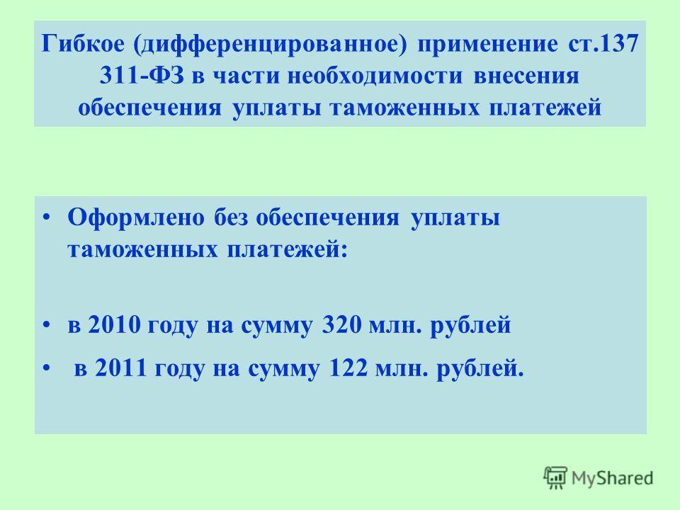 Гибкое (дифференцированное) применение ст.137 311-ФЗ в части необходимости внесения обеспечения уплаты таможенных платежей Оформлено без обеспечения уплаты таможенных платежей: в 2010 году на сумму 320 млн. рублей в 2011 году на сумму 122 млн. рублей