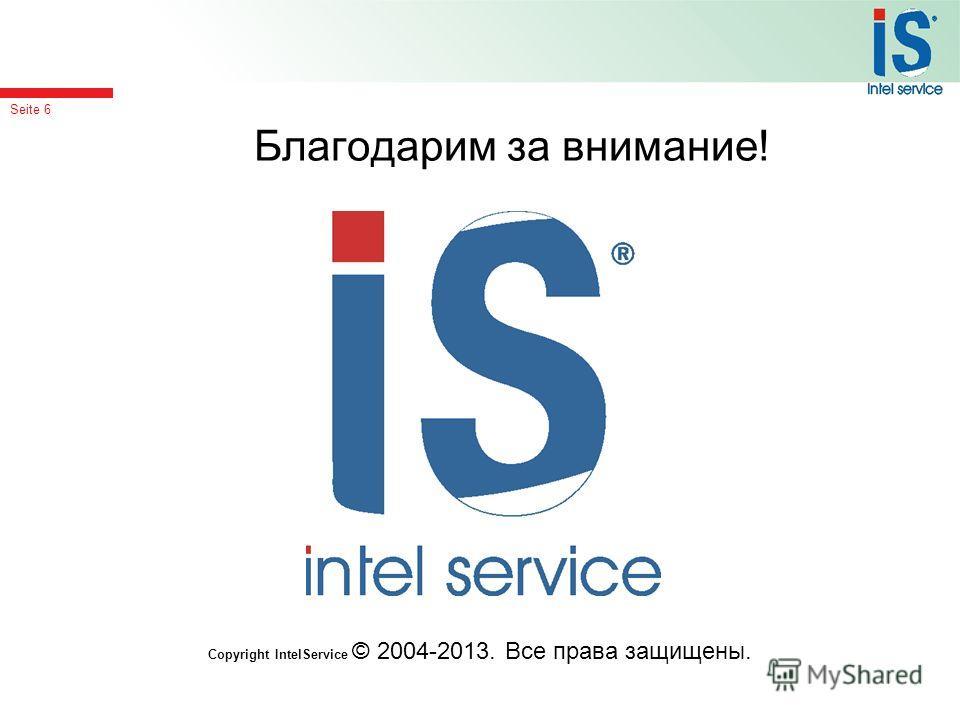 Seite 6 Благодарим за внимание! Copyright IntelService © 2004-2013. Все права защищены.