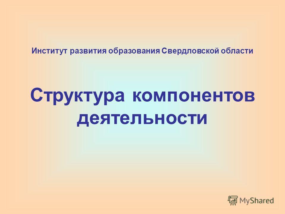 Институт развития образования Свердловской области Структура компонентов деятельности