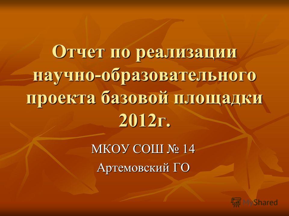 Отчет по реализации научно-образовательного проекта базовой площадки 2012г. МКОУ СОШ 14 Артемовский ГО