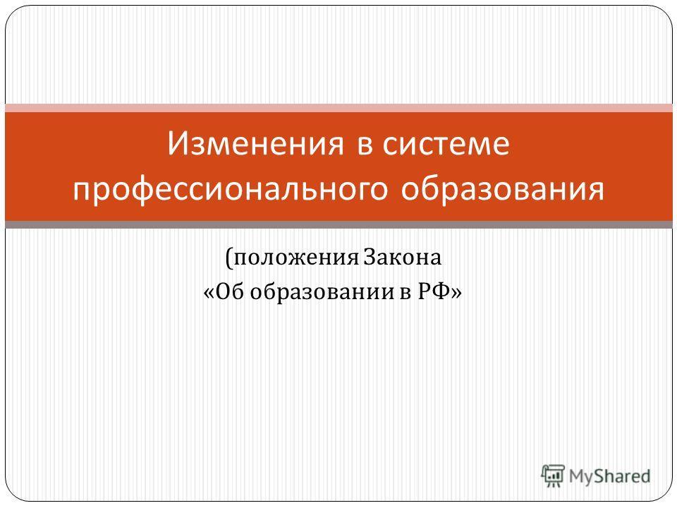 Изменения в системе профессионального образования ( положения Закона « Об образовании в РФ »