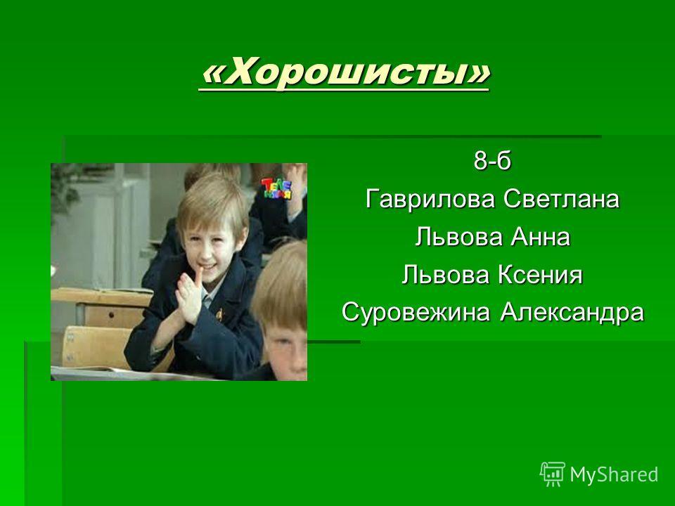 «Хорошисты» 8-б Гаврилова Светлана Львова Анна Львова Ксения Суровежина Александра