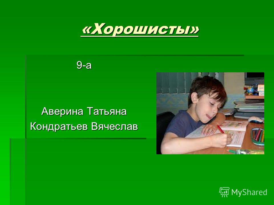 «Хорошисты» 9-а Аверина Татьяна Кондратьев Вячеслав