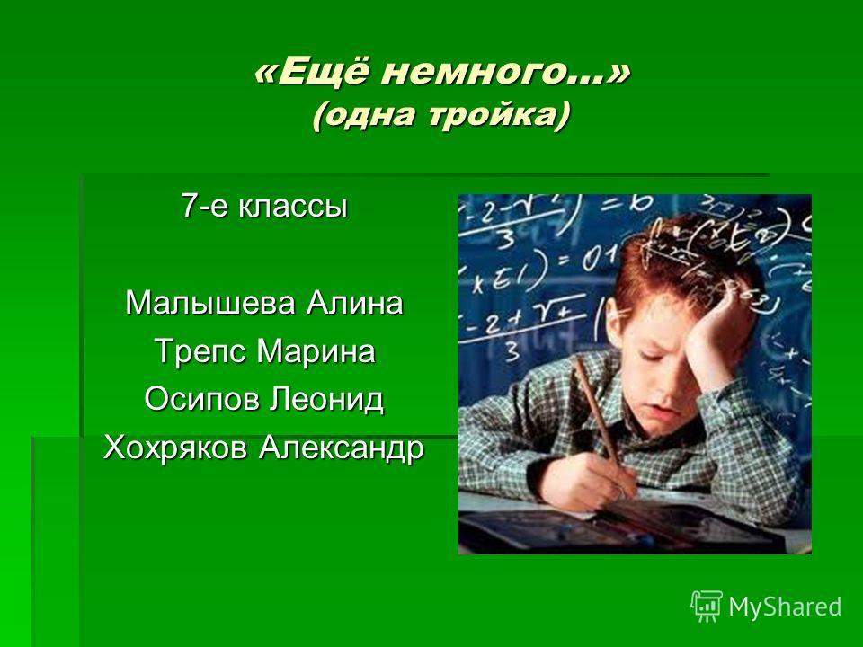 «Ещё немного…» (одна тройка) 7-е классы Малышева Алина Трепс Марина Осипов Леонид Хохряков Александр