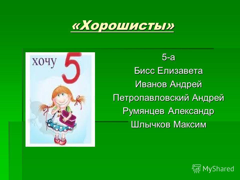 «Хорошисты» 5-а Бисс Елизавета Иванов Андрей Петропавловский Андрей Румянцев Александр Шлычков Максим