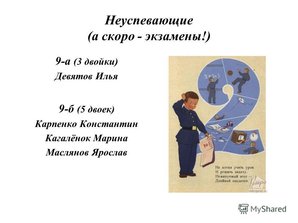 Неуспевающие (а скоро - экзамены!) 9-а (3 двойки) Девятов Илья 9-б (5 двоек) Карпенко Константин Кагалёнок Марина Маслянов Ярослав