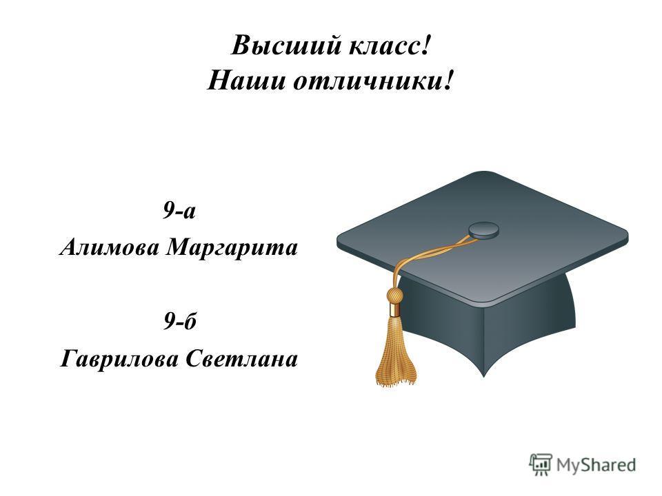 Высший класс! Наши отличники! 9-а Алимова Маргарита 9-б Гаврилова Светлана