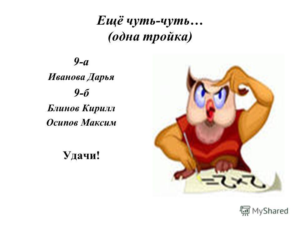 Ещё чуть-чуть… (одна тройка) 9-а Иванова Дарья 9-б Блинов Кирилл Осипов Максим Удачи!