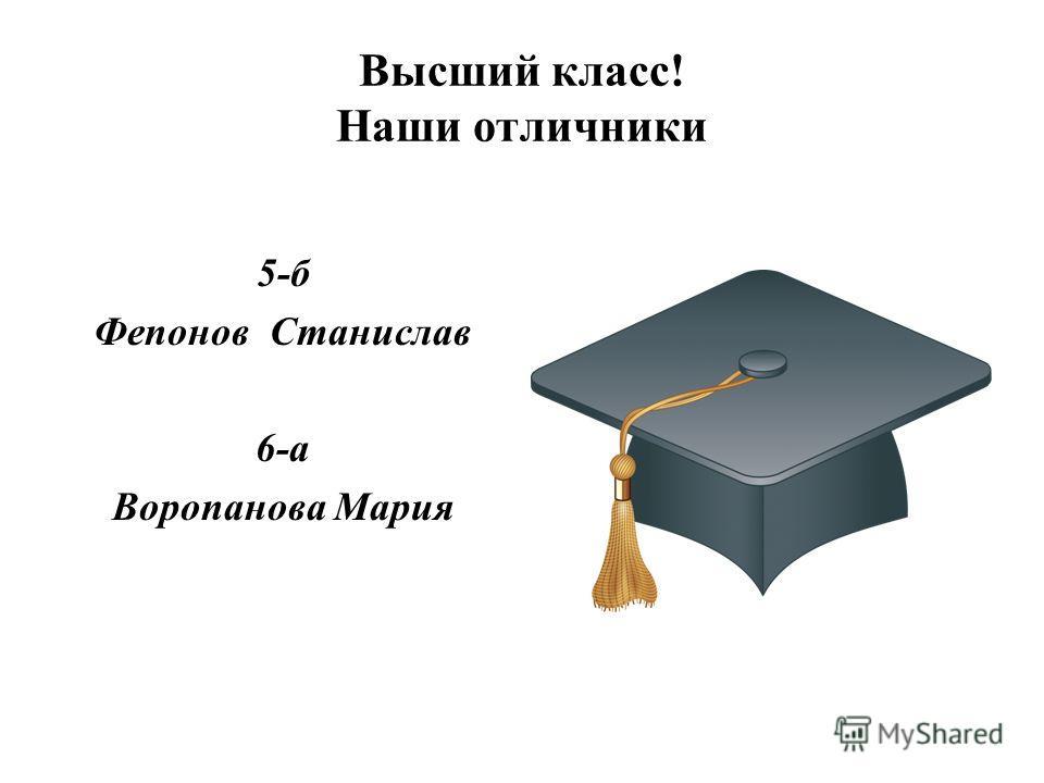 Высший класс! Наши отличники 5-б Фепонов Станислав 6-а Воропанова Мария