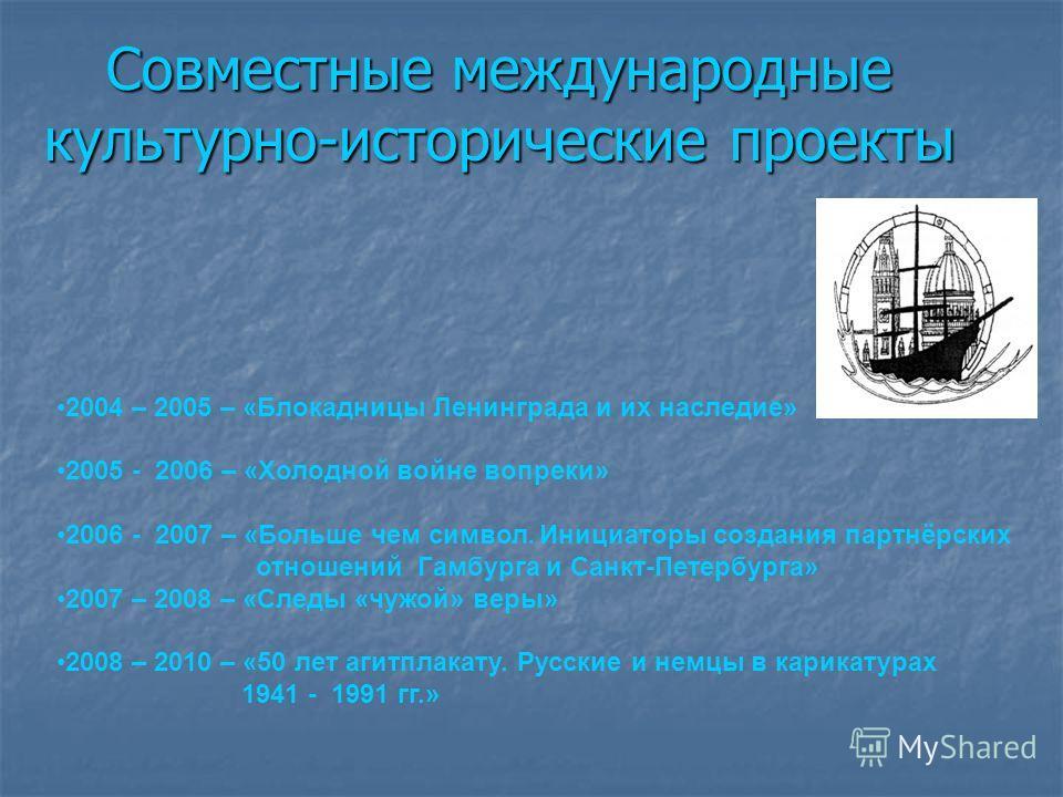 Совместные международные культурно-исторические проекты 2004 – 2005 – «Блокадницы Ленинграда и их наследие» 2005 - 2006 – «Холодной войне вопреки» 2006 - 2007 – «Больше чем символ. Инициаторы создания партнёрских отношений Гамбурга и Санкт-Петербурга