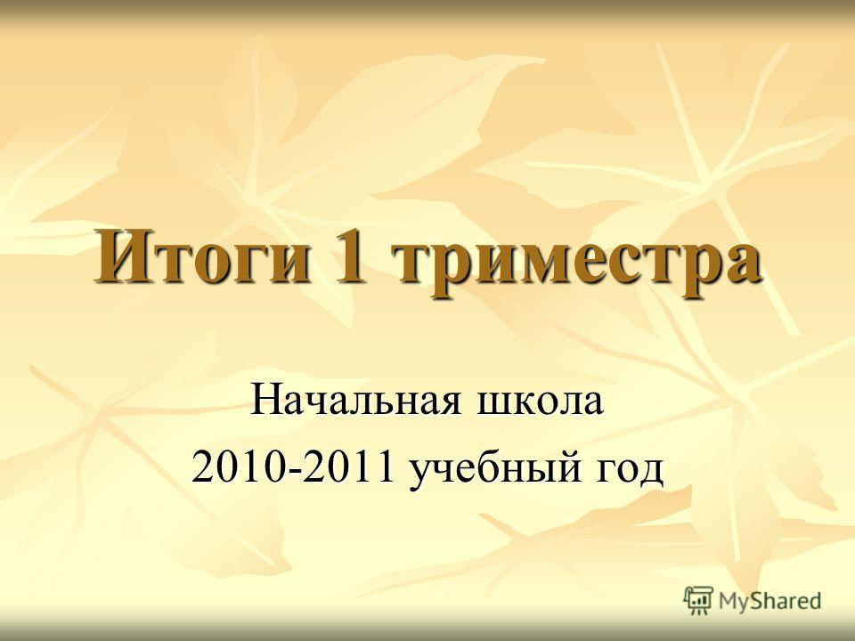 Итоги 1 триместра Начальная школа 2010-2011 учебный год