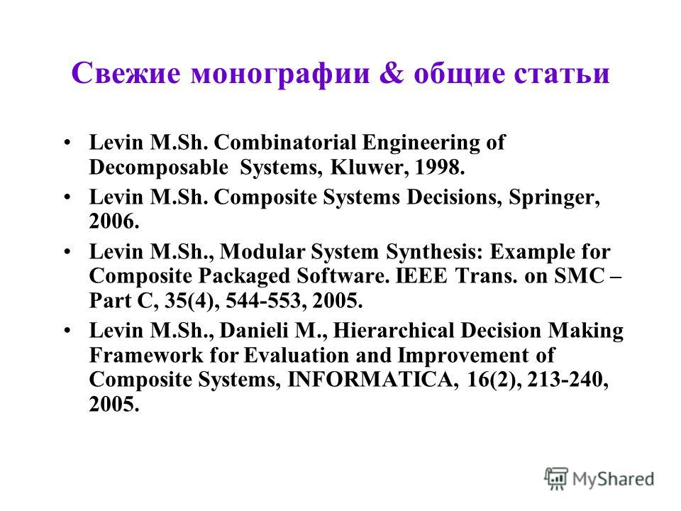 Свежие монографии & общие статьи Levin M.Sh. Combinatorial Engineering of Decomposable Systems, Kluwer, 1998. Levin M.Sh. Composite Systems Decisions, Springer, 2006. Levin M.Sh., Modular System Synthesis: Example for Composite Packaged Software. IEE
