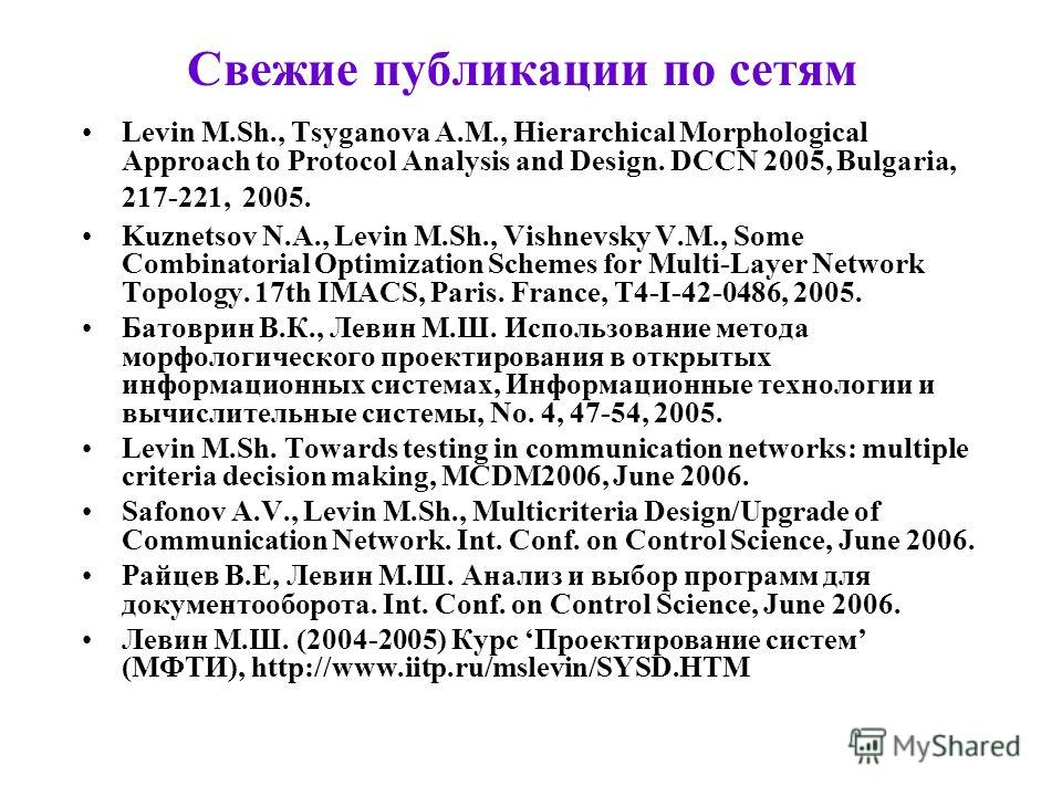Свежие публикации по сетям Levin M.Sh., Tsyganova A.M., Hierarchical Morphological Approach to Protocol Analysis and Design. DCCN 2005, Bulgaria, 217-221, 2005. Kuznetsov N.A., Levin M.Sh., Vishnevsky V.M., Some Combinatorial Optimization Schemes for