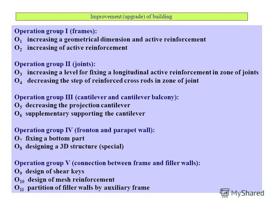 Improvement (upgrade) of building Operation group I (frames): O 1 increasing a geometrical dimension and active reinforcement O 2 increasing of active reinforcement Operation group II (joints): O 3 increasing a level for fixing a longitudinal active