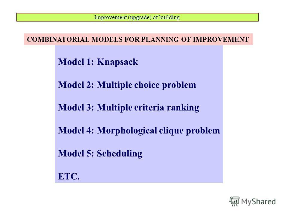 Improvement (upgrade) of building Model 1: Knapsack Model 2: Multiple choice problem Model 3: Multiple criteria ranking Model 4: Morphological clique problem Model 5: Scheduling ETC. COMBINATORIAL MODELS FOR PLANNING OF IMPROVEMENT