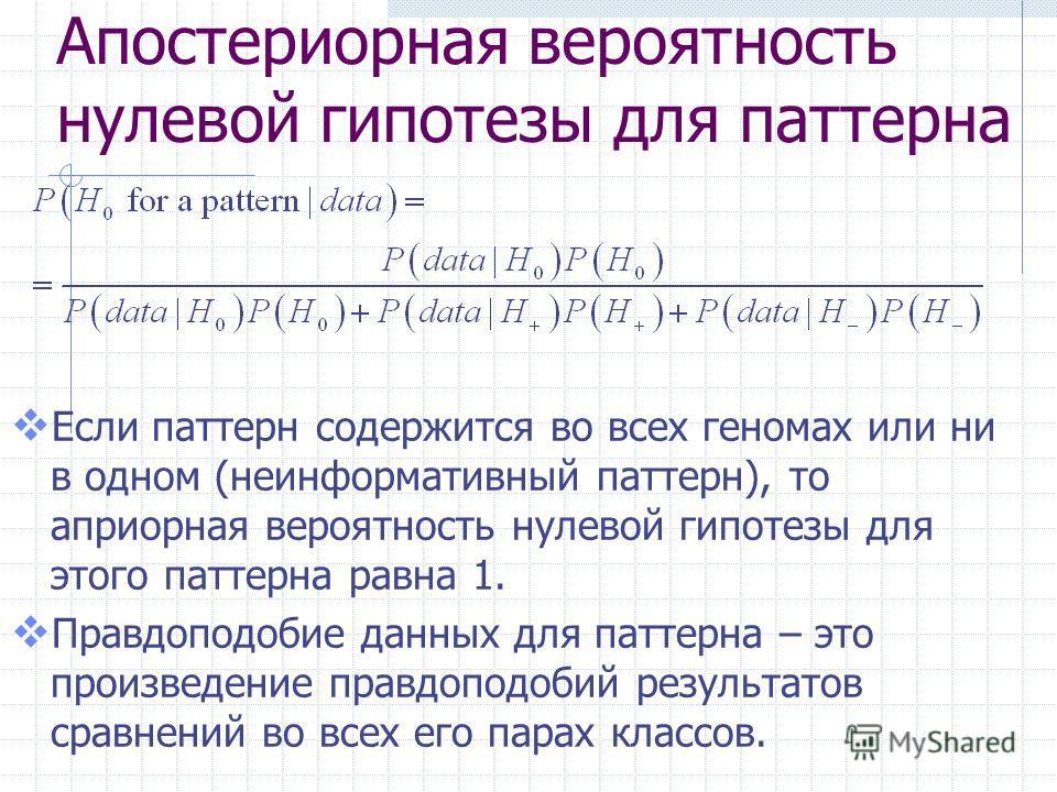 Апостериорная вероятность нулевой гипотезы для паттерна Если паттерн содержится во всех геномах или ни в одном (неинформативный паттерн), то априорная вероятность нулевой гипотезы для этого паттерна равна 1. Правдоподобие данных для паттерна – это пр
