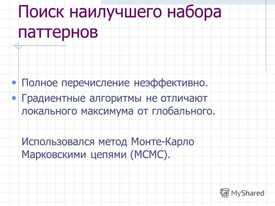 Поиск наилучшего набора паттернов Полное перечисление неэффективно. Градиентные алгоритмы не отличают локального максимума от глобального. Использовался метод Монте-Карло Марковскими цепями (MCMC).