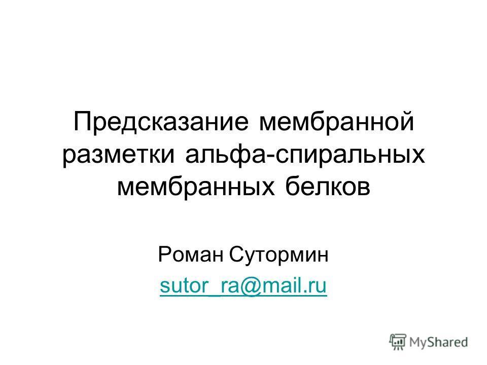 Предсказание мембранной разметки альфа-спиральных мембранных белков Роман Сутормин sutor_ra@mail.ru