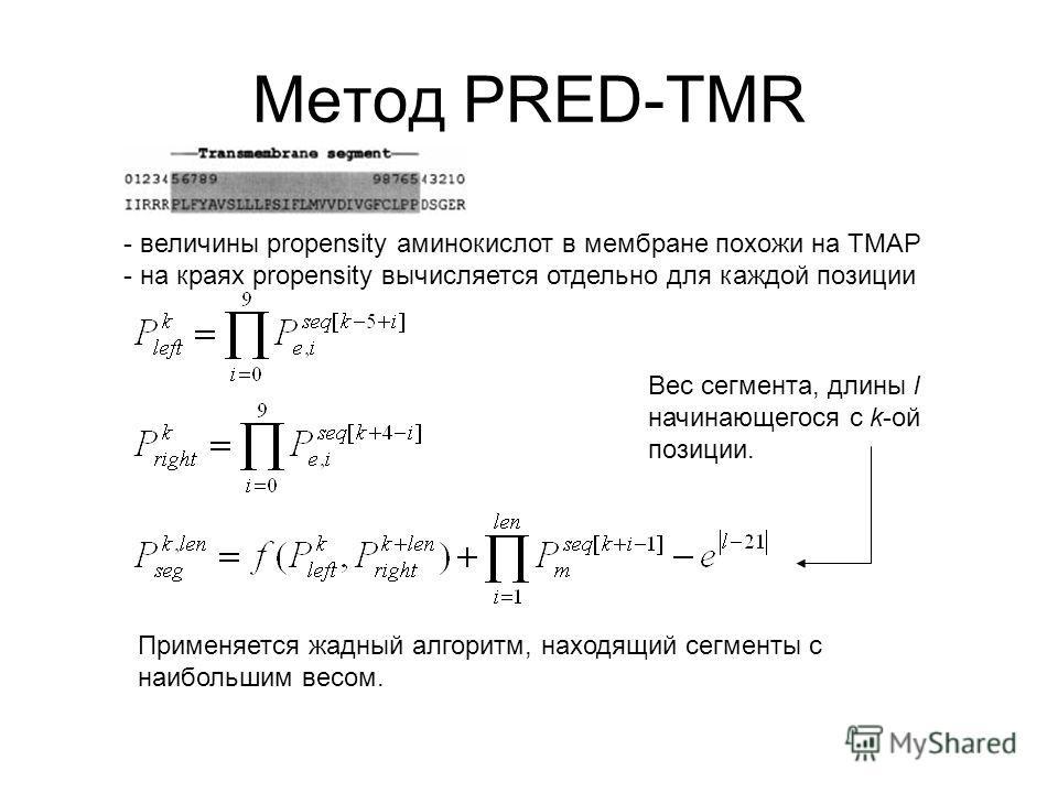 Метод PRED-TMR - величины propensity аминокислот в мембране похожи на TMAP - на краях propensity вычисляется отдельно для каждой позиции Применяется жадный алгоритм, находящий сегменты с наибольшим весом. Вес сегмента, длины l начинающегося с k-ой по
