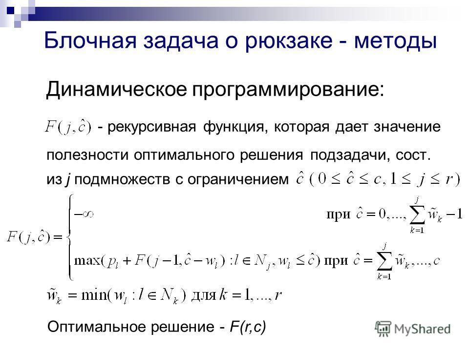 Блочная задача о рюкзаке - методы Динамическое программирование: - рекурсивная функция, которая дает значение полезности оптимального решения подзадачи, сост. из j подмножеств с ограничением Оптимальное решение - F(r,c)