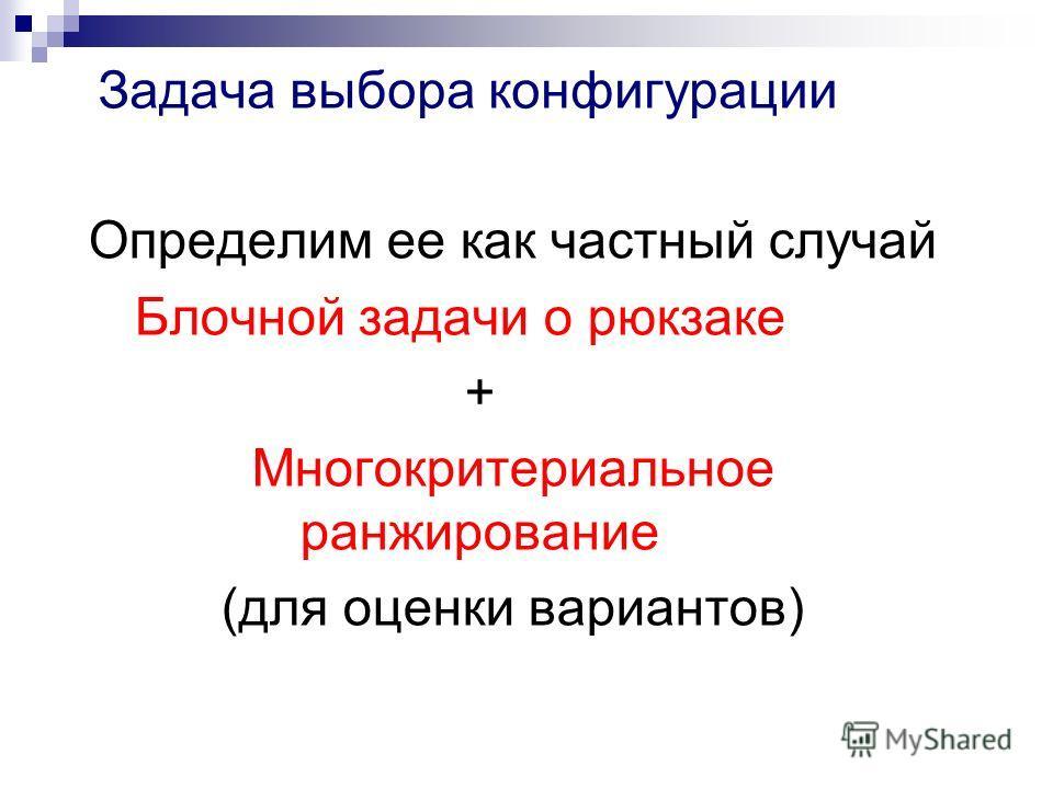 Задача выбора конфигурации Определим ее как частный случай Блочной задачи о рюкзаке + Многокритериальное ранжирование (для оценки вариантов)