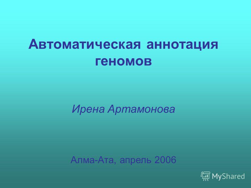 Автоматическая аннотация геномов Ирена Артамонова Алма-Ата, апрель 2006