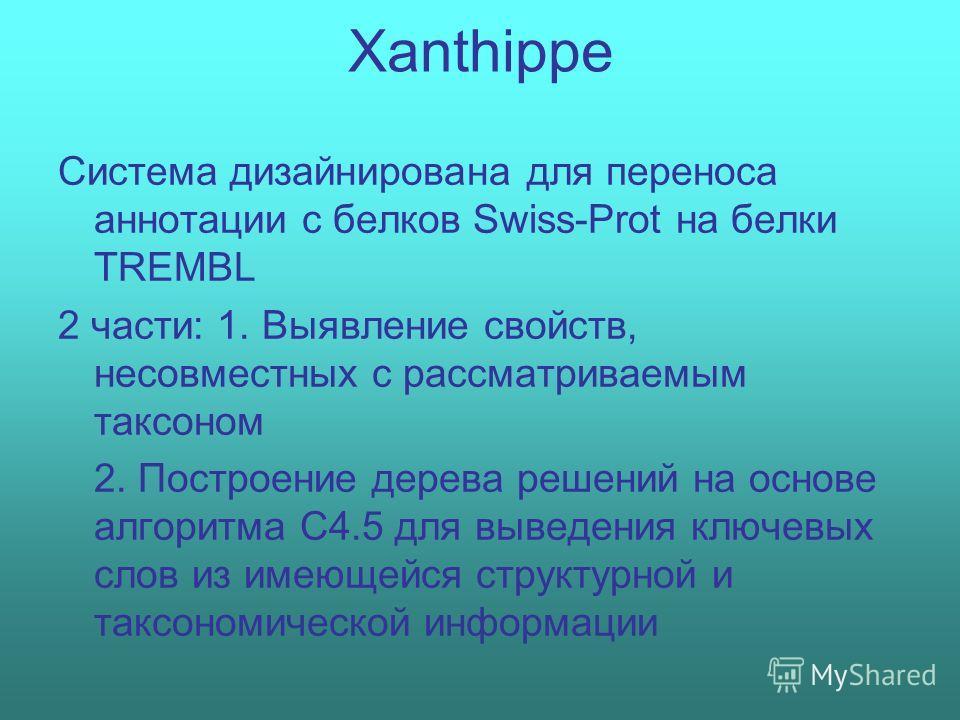 Xanthippe Система дизайнирована для переноса аннотации с белков Swiss-Prot на белки TREMBL 2 части: 1. Выявление свойств, несовместных с рассматриваемым таксоном 2. Построение дерева решений на основе алгоритма C4.5 для выведения ключевых слов из име