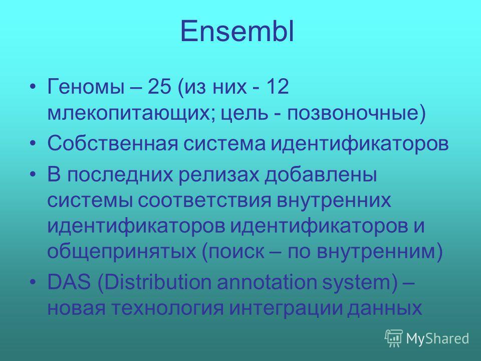 Ensembl Геномы – 25 (из них - 12 млекопитающих; цель - позвоночные) Собственная система идентификаторов В последних релизах добавлены системы соответствия внутренних идентификаторов идентификаторов и общепринятых (поиск – по внутренним) DAS (Distribu