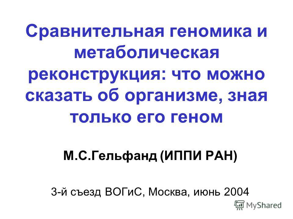 Сравнительная геномика и метаболическая реконструкция: что можно сказать об организме, зная только его геном М.С.Гельфанд (ИППИ РАН) 3-й съезд ВОГиС, Москва, июнь 2004