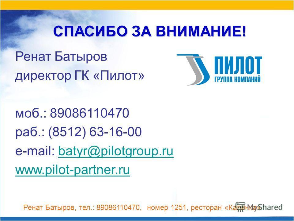 СПАСИБО ЗА ВНИМАНИЕ! Ренат Батыров директор ГК «Пилот» моб.: 89086110470 раб.: (8512) 63-16-00 e-mail: batyr@pilotgroup.rubatyr@pilotgroup.ru www.pilot-partner.ru Ренат Батыров, тел.: 89086110470, номер 1251, ресторан «Калинка»