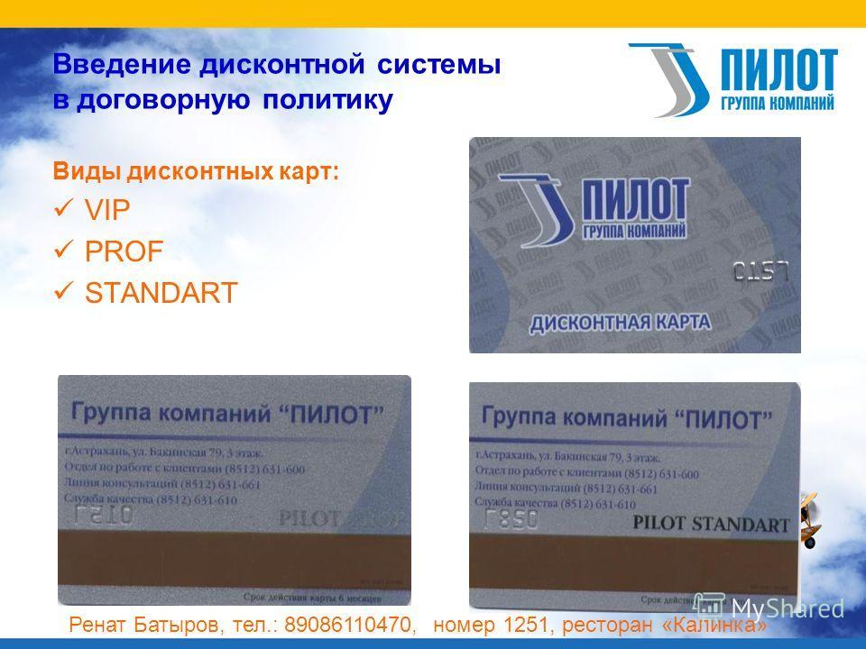 Введение дисконтной системы в договорную политику Виды дисконтных карт: VIP PROF STANDART Ренат Батыров, тел.: 89086110470, номер 1251, ресторан «Калинка»